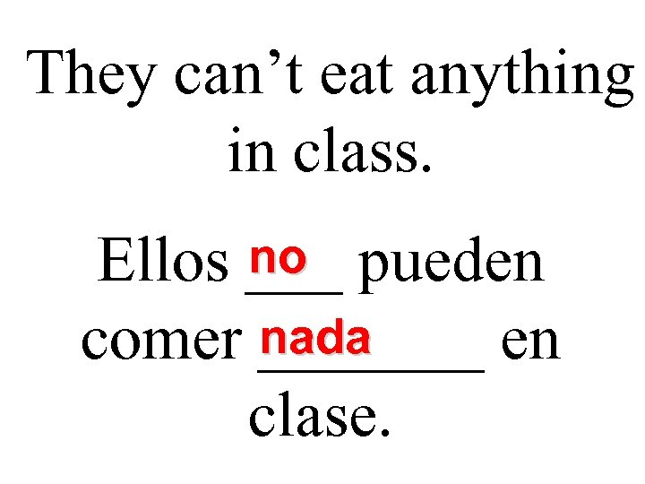 They can't eat anything in class. no Ellos ___ pueden nada comer _______ en