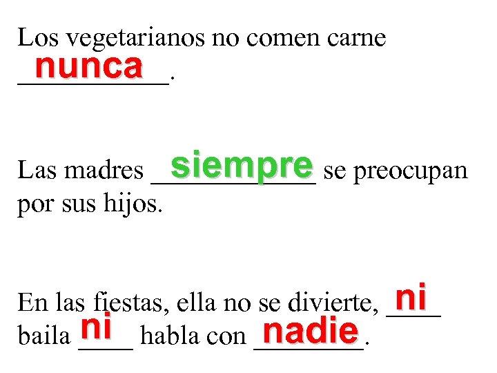 Los vegetarianos no comen carne nunca ______. siempre Las madres ______ se preocupan por