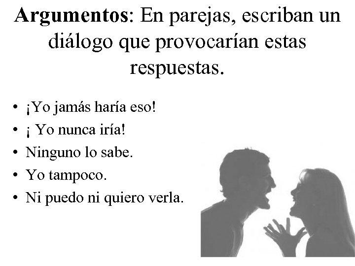 Argumentos: En parejas, escriban un diálogo que provocarían estas respuestas. • • • ¡Yo