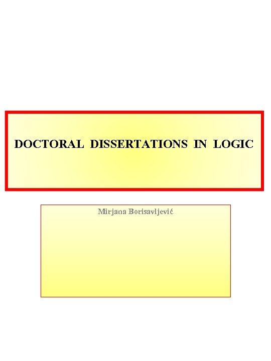 DOCTORAL DISSERTATIONS IN LOGIC Mirjana Borisavljević