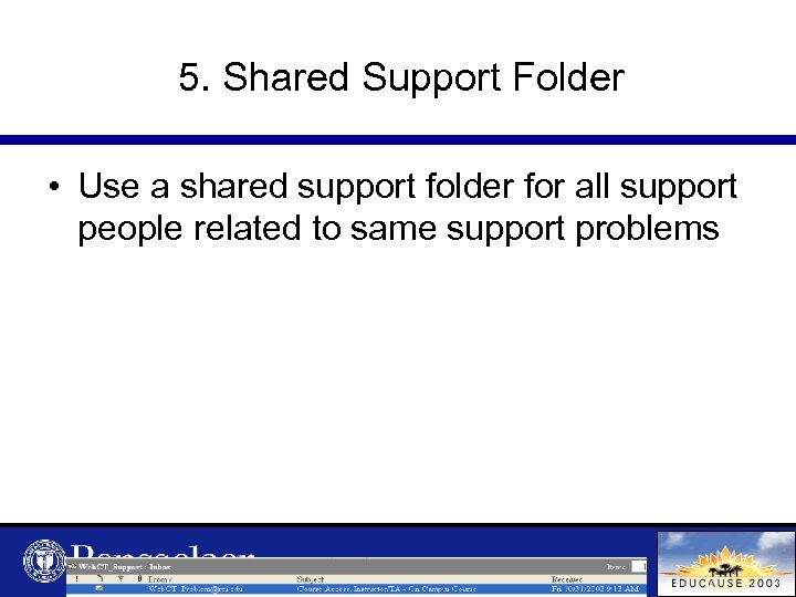5. Shared Support Folder • Use a shared support folder for all support people