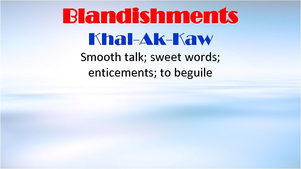 Blandishments Khal-Ak-Kaw Smooth talk; sweet words; enticements; to beguile Taken from the Complete Jewish