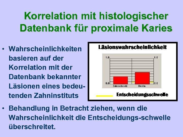 Korrelation mit histologischer Datenbank für proximale Karies • Wahrscheinlichkeiten basieren auf der Korrelation mit