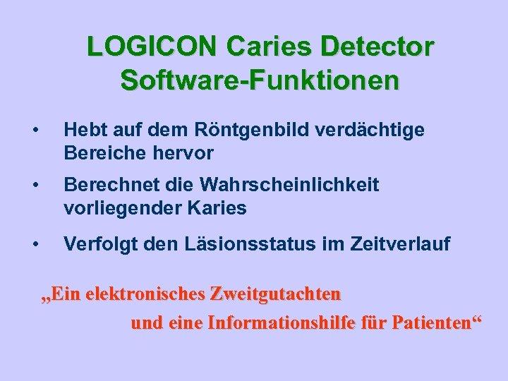 LOGICON Caries Detector Software-Funktionen • Hebt auf dem Röntgenbild verdächtige Bereiche hervor • Berechnet