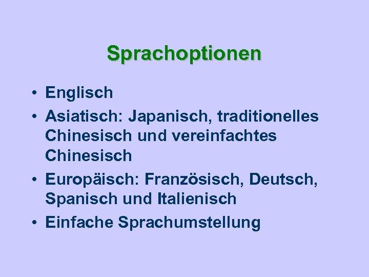 Sprachoptionen • Englisch • Asiatisch: Japanisch, traditionelles Chinesisch und vereinfachtes Chinesisch • Europäisch: Französisch,