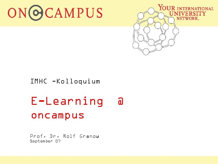 IMHC -Kolloquium E-Learning oncampus Prof. Dr. Rolf Granow September 07 @