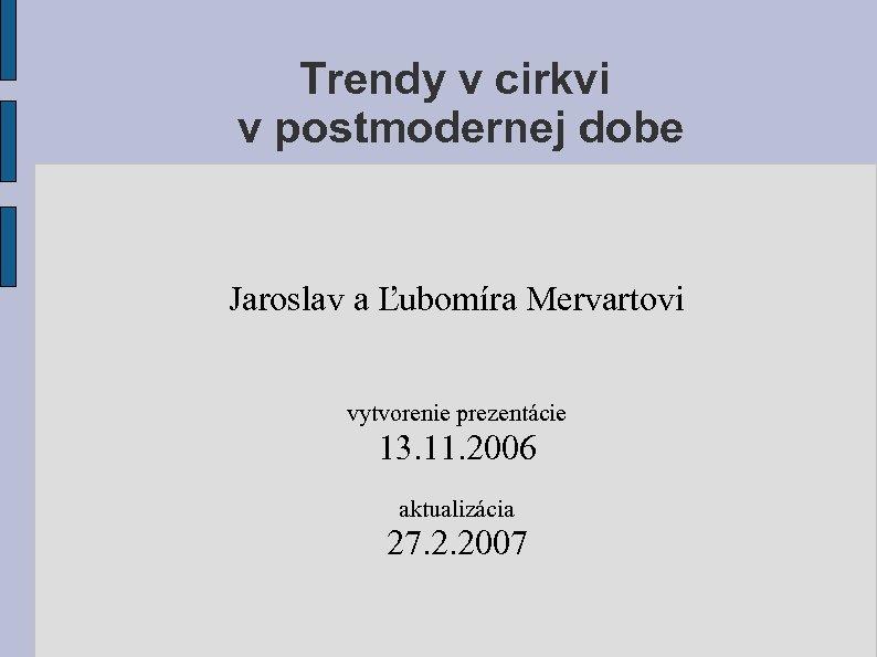 Trendy v cirkvi v postmodernej dobe Jaroslav a Ľubomíra Mervartovi vytvorenie prezentácie 13. 11.