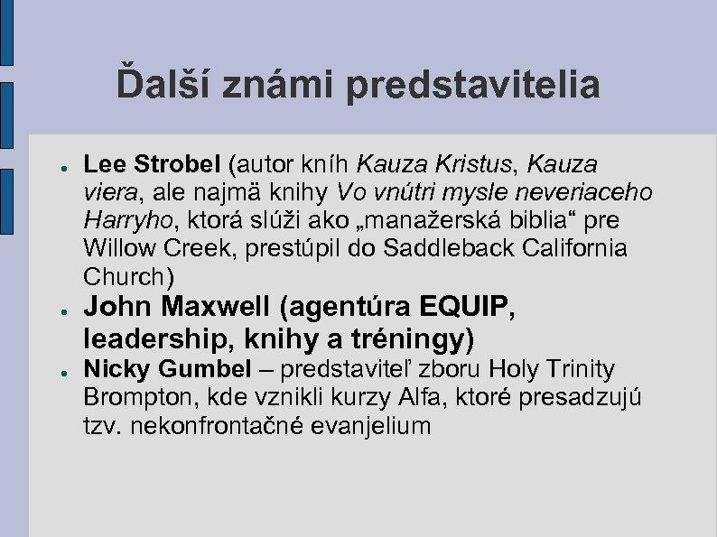 Ďalší známi predstavitelia ● ● ● Lee Strobel (autor kníh Kauza Kristus, Kauza viera,