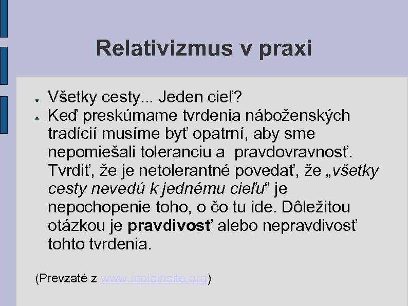 Relativizmus v praxi ● ● Všetky cesty. . . Jeden cieľ? Keď preskúmame tvrdenia
