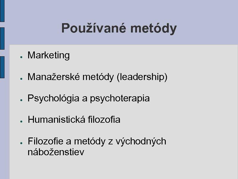 Používané metódy ● Marketing ● Manažerské metódy (leadership) ● Psychológia a psychoterapia ● Humanistická