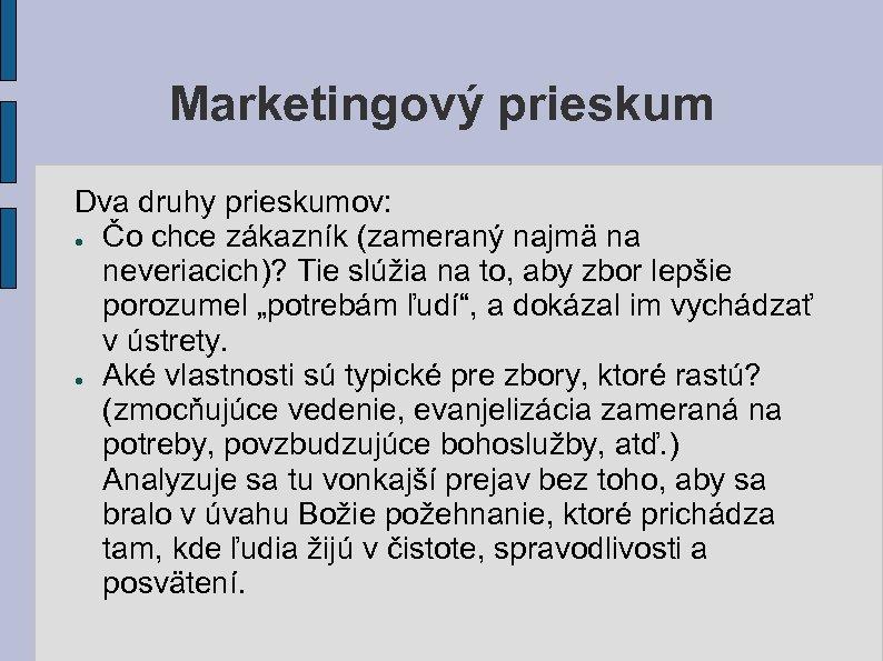 Marketingový prieskum Dva druhy prieskumov: ● Čo chce zákazník (zameraný najmä na neveriacich)? Tie