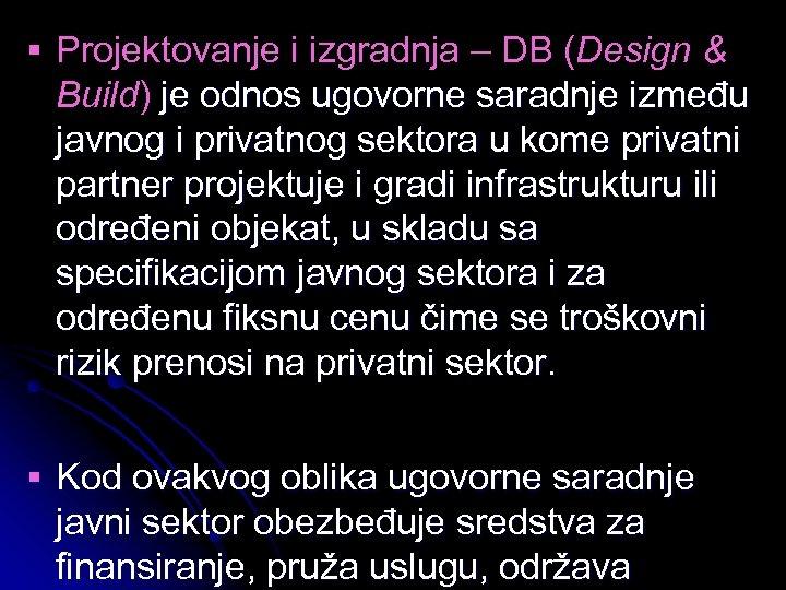 § Projektovanje i izgradnja – DB (Design & Build) je odnos ugovorne saradnje između