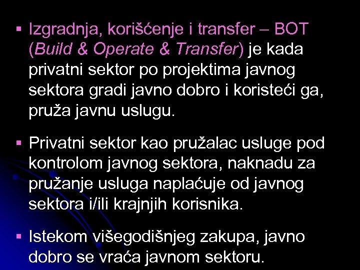 § Izgradnja, korišćenje i transfer – BOT (Build & Operate & Transfer) je kada