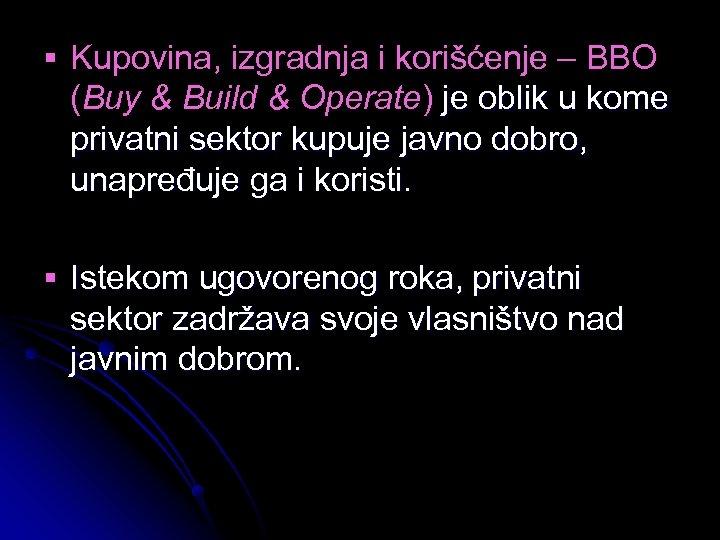 § Kupovina, izgradnja i korišćenje – BBO (Buy & Build & Operate) je oblik