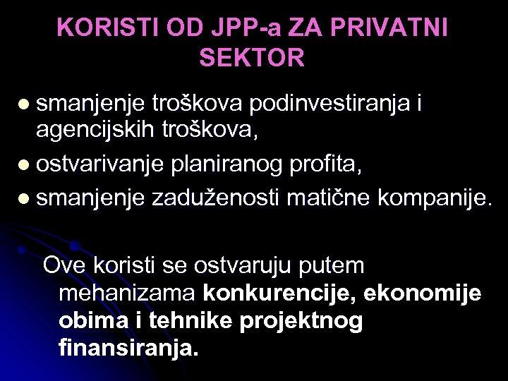 KORISTI OD JPP-a ZA PRIVATNI SEKTOR l smanjenje troškova podinvestiranja i agencijskih troškova, l