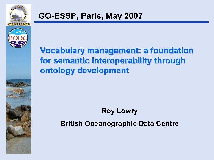GO-ESSP, Paris, May 2007 Vocabulary management: a foundation for semantic interoperability through ontology development