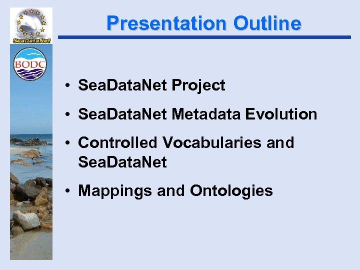 Presentation Outline • Sea. Data. Net Project • Sea. Data. Net Metadata Evolution •