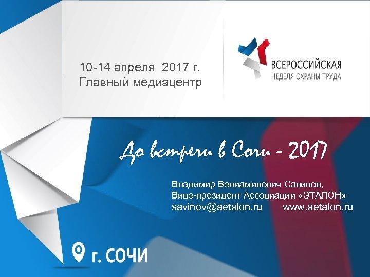 10 -14 апреля 2017 г. Главный медиацентр До встречи в Сочи - 2017 Владимир
