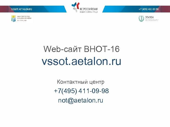 Web-сайт ВНОТ-16 vssot. aetalon. ru Контактный центр +7(495) 411 -09 -98 not@aetalon. ru