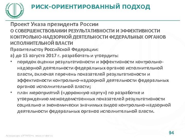 РИСК-ОРИЕНТИРОВАННЫЙ ПОДХОД Проект Указа президента России О СОВЕРШЕНСТВОВАНИИ РЕЗУЛЬТАТИВНОСТИ И ЭФФЕКТИВНОСТИ КОНТРОЛЬНО-НАДЗОРНОЙ ДЕЯТЕЛЬНОСТИ ФЕДЕРАЛЬНЫХ