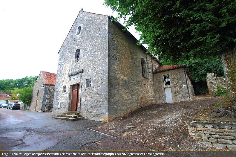 . L'église Saint Léger comporte certaines parties de la construction d'époques mérovingienne et carolingienne.