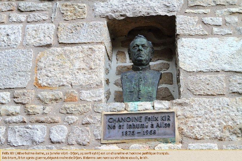 Félix Kir (Alise-Sainte-Reine, 22 janvier 1876 - Dijon, 25 avril 1968) est un chanoine