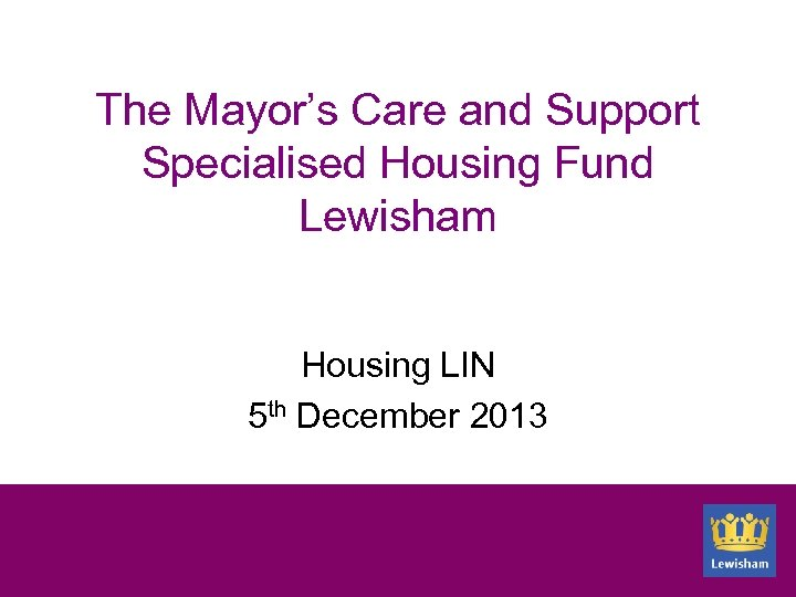 The Mayor's Care and Support Specialised Housing Fund Lewisham Housing LIN 5 th December
