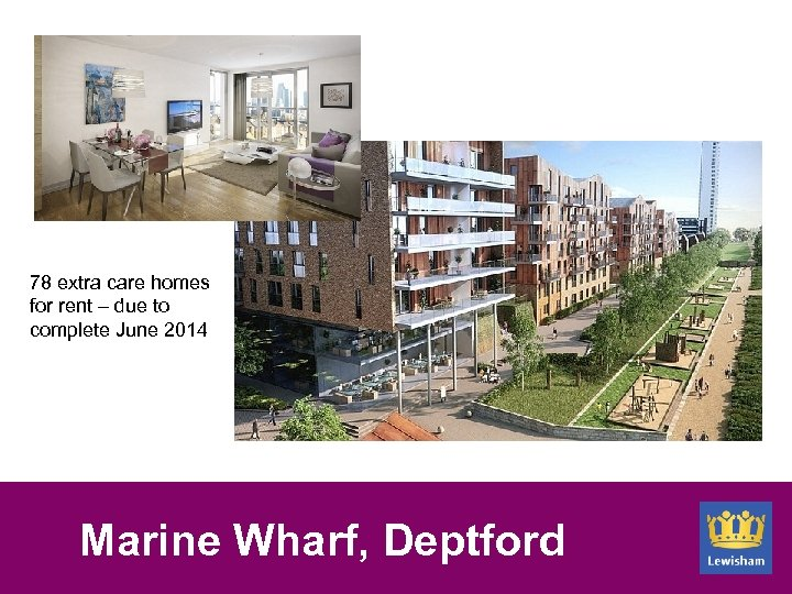 78 extra care homes for rent – due to complete June 2014 Marine Wharf,