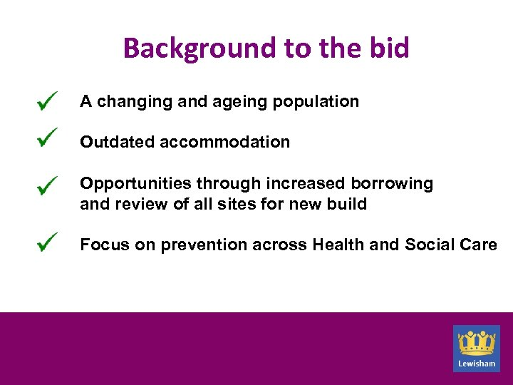 Background to the bid A changing and ageing population Outdated accommodation Opportunities through increased