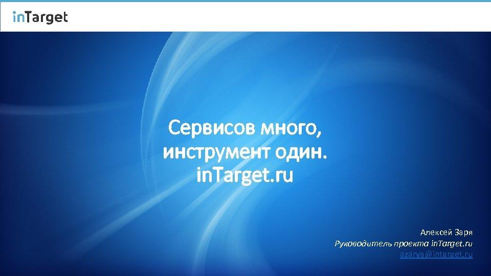 Сервисов много, инструмент один. in. Target. ru Алексей Заря Руководитель проекта in. Target. ru