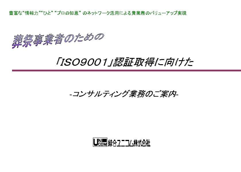 """豊富な""""情報力""""""""ひと"""" """"プロの知恵"""" のネットワーク活用による貴業務のバリューアップ実現 「ISO9001」認証取得に向けた -コンサルティング業務のご案内-"""