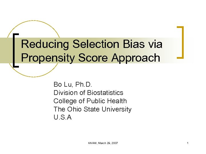 Reducing Selection Bias via Propensity Score Approach Bo Lu, Ph. D. Division of Biostatistics