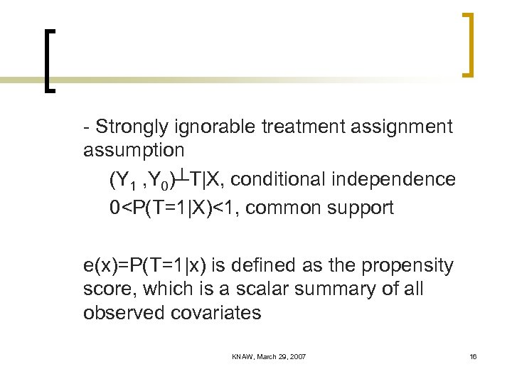 - Strongly ignorable treatment assignment assumption (Y 1 , Y 0)┴T|X, conditional independence 0<P(T=1|X)<1,