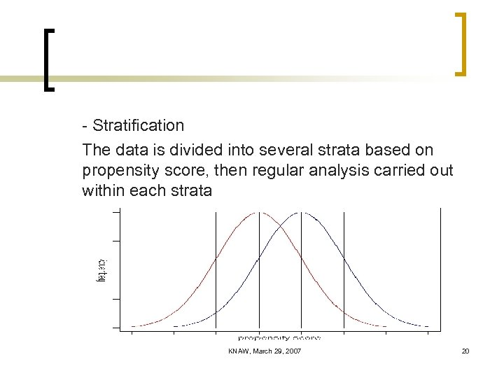 - Stratification The data is divided into several strata based on propensity score, then