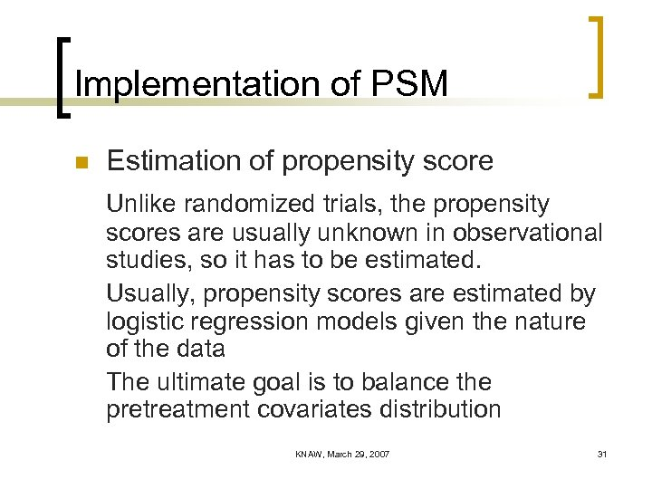 Implementation of PSM n Estimation of propensity score Unlike randomized trials, the propensity scores