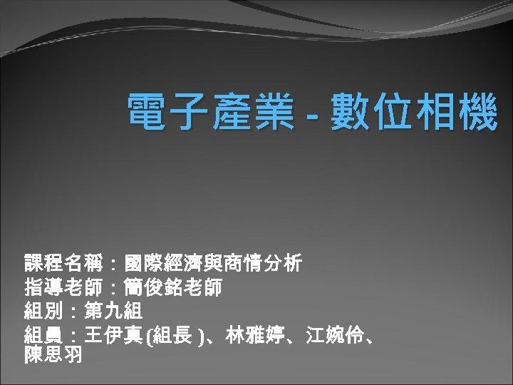電子產業 - 數位相機 課程名稱:國際經濟與商情分析 指導老師:簡俊銘老師 組別:第九組 組員:王伊真(組長 )、林雅婷、江婉伶、 陳思羽