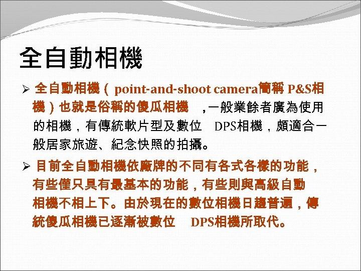 全自動相機 Ø 全自動相機(point-and-shoot camera簡稱 P&S相 機)也就是俗稱的傻瓜相機 , 一般業餘者廣為使用 的相機,有傳統軟片型及數位 DPS相機,頗適合一 般居家旅遊、紀念快照的拍攝。 Ø 目前全自動相機依廠牌的不同有各式各樣的功能, 有些僅只具有最基本的功能,有些則與高級自動