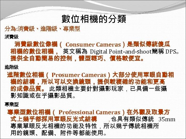 數位相機的分類 分為: 消費級、進階級、專業型 消費級數位像機( Consumer Cameras)是類似傳統傻瓜 相機的數位相機, 英文稱為 Digital Point-and-shoot簡稱 DPS。 提供全自動簡易的控制,體型輕巧、價格較便宜。 進階級 進階數位相機(