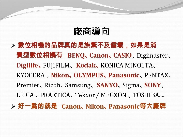 廠商導向 Ø 數位相機的品牌真的是族繁不及備載,如果是消 費型數位相機有 BENQ、 Canon、 CASIO、 Digimaster、 Digilife、 FUJIFILM、Kodak、 KONICA MINOLTA、 KYOCERA 、
