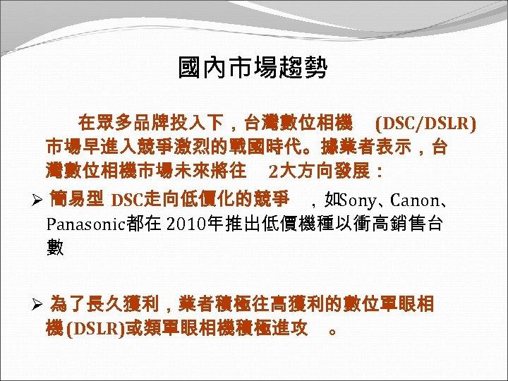 國內市場趨勢 在眾多品牌投入下,台灣數位相機 (DSC/DSLR) 市場早進入競爭激烈的戰國時代。據業者表示,台 灣數位相機市場未來將往 2大方向發展: Ø 簡易型 DSC走向低價化的競爭 ,如Sony、 Canon、 Panasonic都在 2010年推出低價機種以衝高銷售台 數