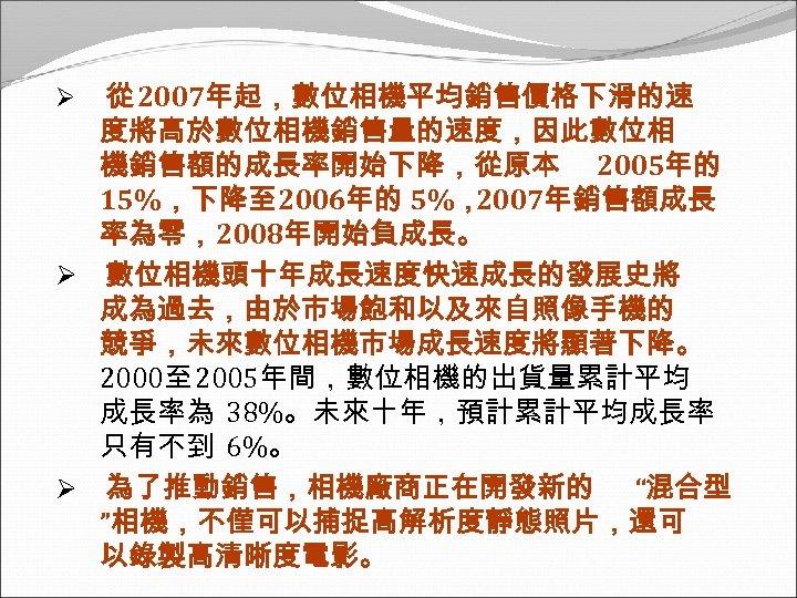 從 2007年起,數位相機平均銷售價格下滑的速 度將高於數位相機銷售量的速度,因此數位相 機銷售額的成長率開始下降,從原本 2005年的 15%,下降至 2006年的 5%, 2007年銷售額成長 率為零,2008年開始負成長。 Ø 數位相機頭十年成長速度快速成長的發展史將 成為過去,由於市場飽和以及來自照像手機的 競爭,未來數位相機市場成長速度將顯著下降。