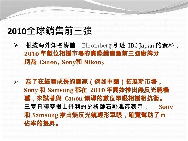 2010全球銷售前三強 Ø 根據海外知名媒體 Bloomberg 引述 IDC Japan 的資料, 2010 年數位相機市場的實際銷售量前三強廠牌分 別為 Canon、 Sony和 Nikon。