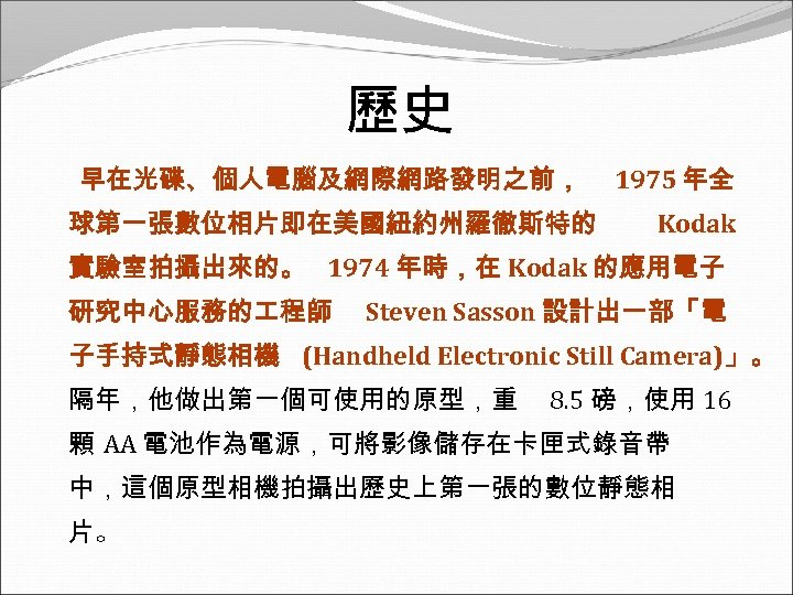 歷史 早在光碟、個人電腦及網際網路發明之前, 球第一張數位相片即在美國紐約州羅徹斯特的 1975 年全 Kodak 實驗室拍攝出來的。 1974 年時,在 Kodak 的應用電子 研究中心服務的 程師 Steven