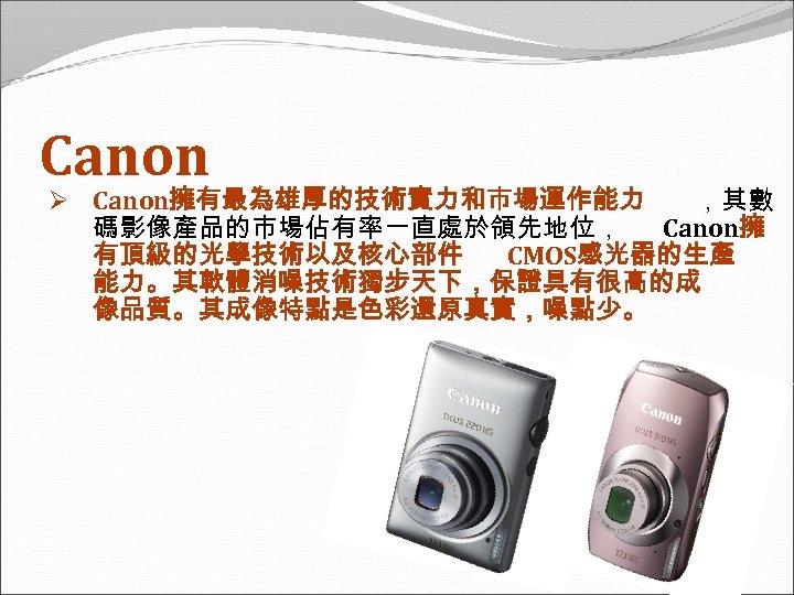 Canon Ø Canon擁有最為雄厚的技術實力和市場運作能力 ,其數 碼影像產品的市場佔有率一直處於領先地位, Canon擁 有頂級的光學技術以及核心部件 CMOS感光器的生產 能力。其軟體消噪技術獨步天下,保證具有很高的成 像品質。其成像特點是色彩還原真實,噪點少。