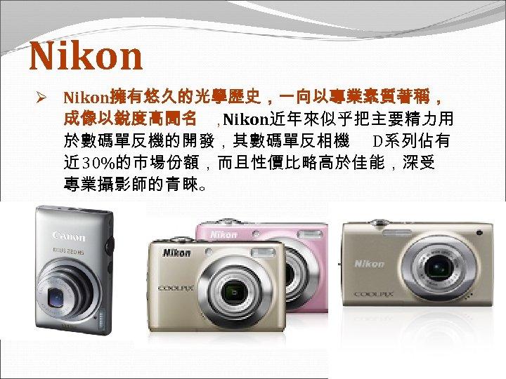 Nikon Ø Nikon擁有悠久的光學歷史,一向以專業素質著稱, 成像以銳度高聞名 , Nikon近年來似乎把主要精力用 於數碼單反機的開發,其數碼單反相機 D系列佔有 近 30%的市場份額,而且性價比略高於佳能,深受 專業攝影師的青睞。