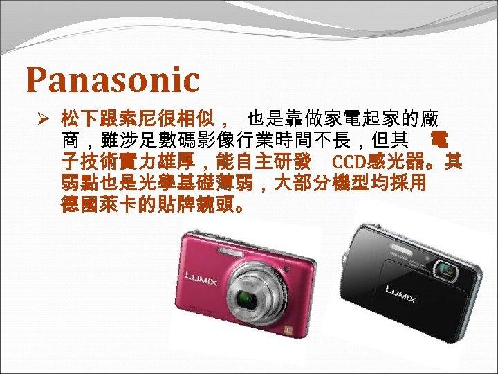 Panasonic Ø 松下跟索尼很相似, 也是靠做家電起家的廠 商,雖涉足數碼影像行業時間不長,但其 電 子技術實力雄厚,能自主研發 CCD感光器。其 弱點也是光學基礎薄弱,大部分機型均採用 德國萊卡的貼牌鏡頭。