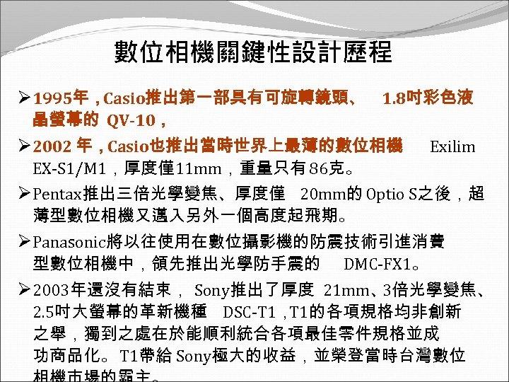 數位相機關鍵性設計歷程 Ø 1995年,Casio推出第一部具有可旋轉鏡頭、 1. 8吋彩色液 晶螢幕的 QV-10, Ø 2002 年,Casio也推出當時世界上最薄的數位相機 Exilim EX-S 1/M 1,厚度僅11