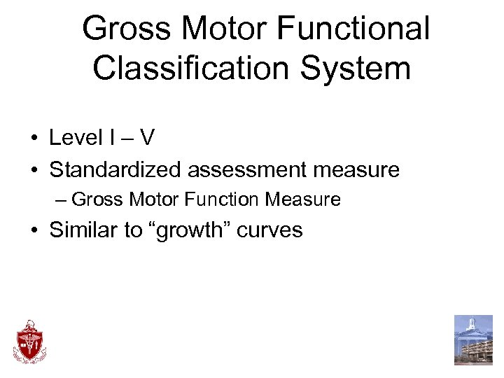 Gross Motor Functional Classification System • Level I – V • Standardized assessment