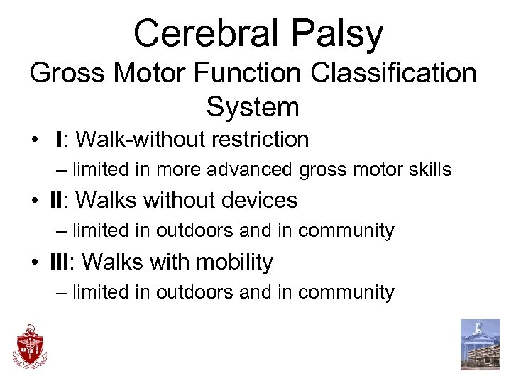 Cerebral Palsy Gross Motor Function Classification System • I: Walk-without restriction – limited