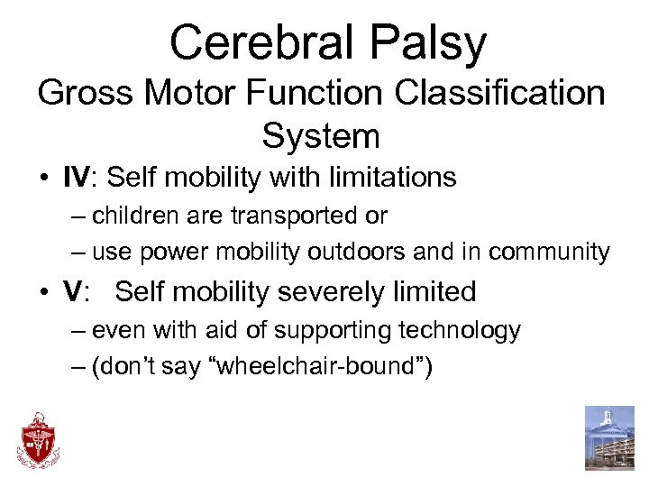 Cerebral Palsy Gross Motor Function Classification System • IV: Self mobility with limitations